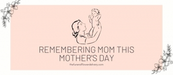Funeral Flowers Delivery This Mothers Day and Flower Arrangements to Remember Your Mom
